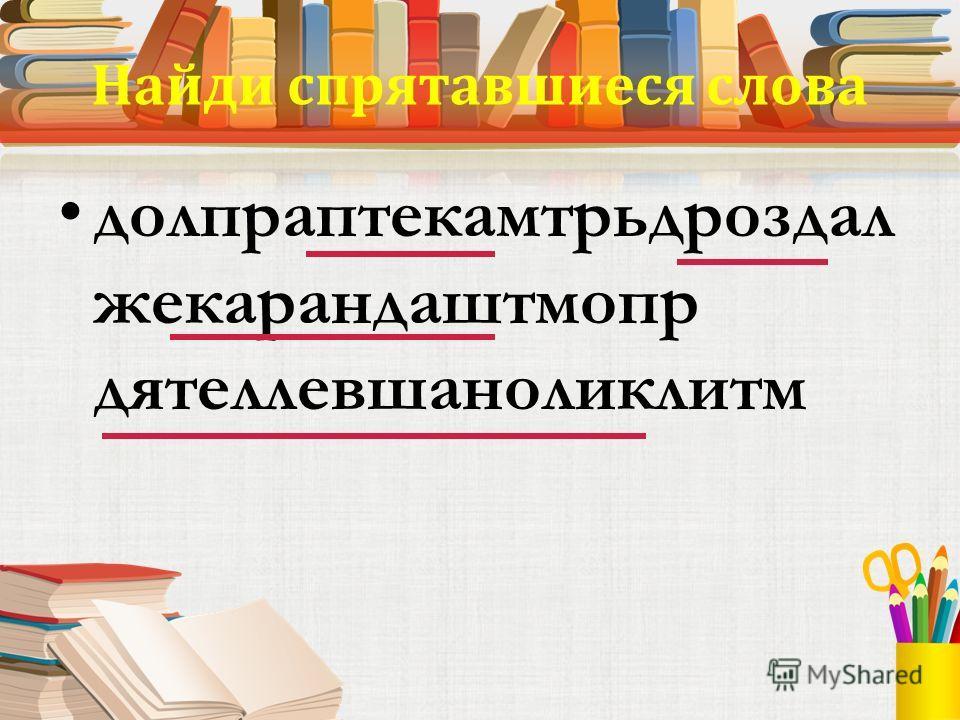 Найди спрятавшиеся слова долпраптекамтрьдроздал жекарандаштмопр дятеллевшаноликлитм