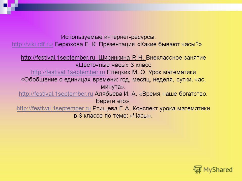 Используемые интернет-ресурсы. http://viki.rdf.ru/http://viki.rdf.ru/ Берюхова Е. К. Презентация «Какие бывают часы?» http://festival.1september.ru Ширинкина Р. Н. Внеклассное занятие «Цветочные часы» 3 класс http://festival.1september.ruhttp://festi
