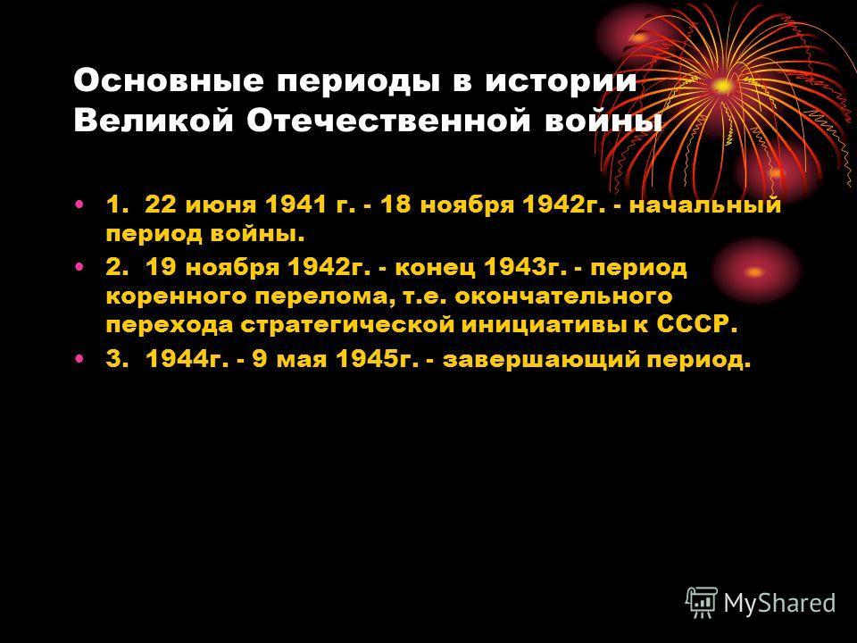 Основные периоды в истории Великой Отечественной войны 1. 22 июня 1941 г. - 18 ноября 1942 г. - начальный период войны. 2. 19 ноября 1942 г. - конец 1943 г. - период коренного перелома, т.е. окончательного перехода стратегической инициативы к СССР. 3