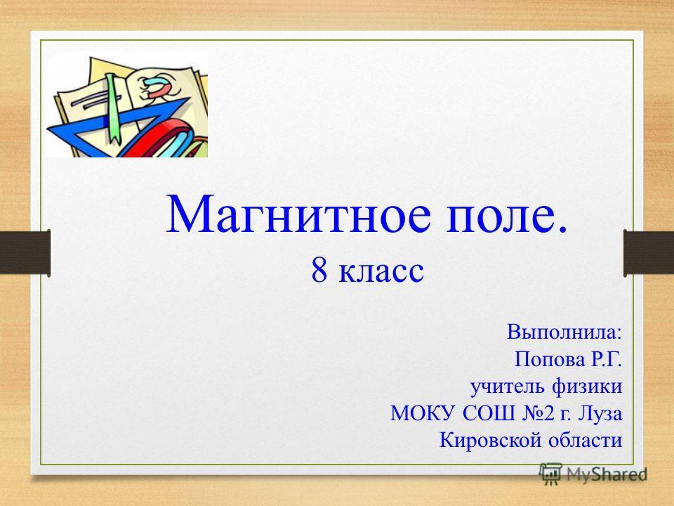 Магнитное поле. 8 класс Выполнила: Попова Р.Г. учитель физики МОКУ СОШ 2 г. Луза Кировской области