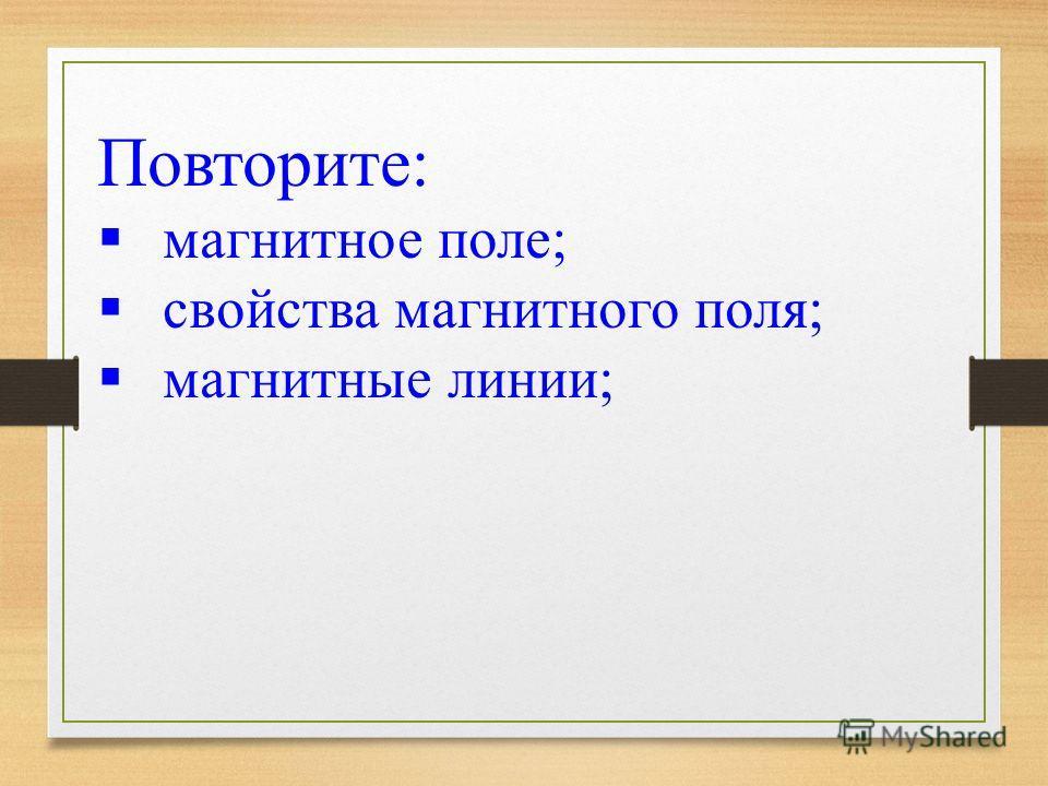 Повторите: магнитное поле; свойства магнитного поля; магнитные линии;