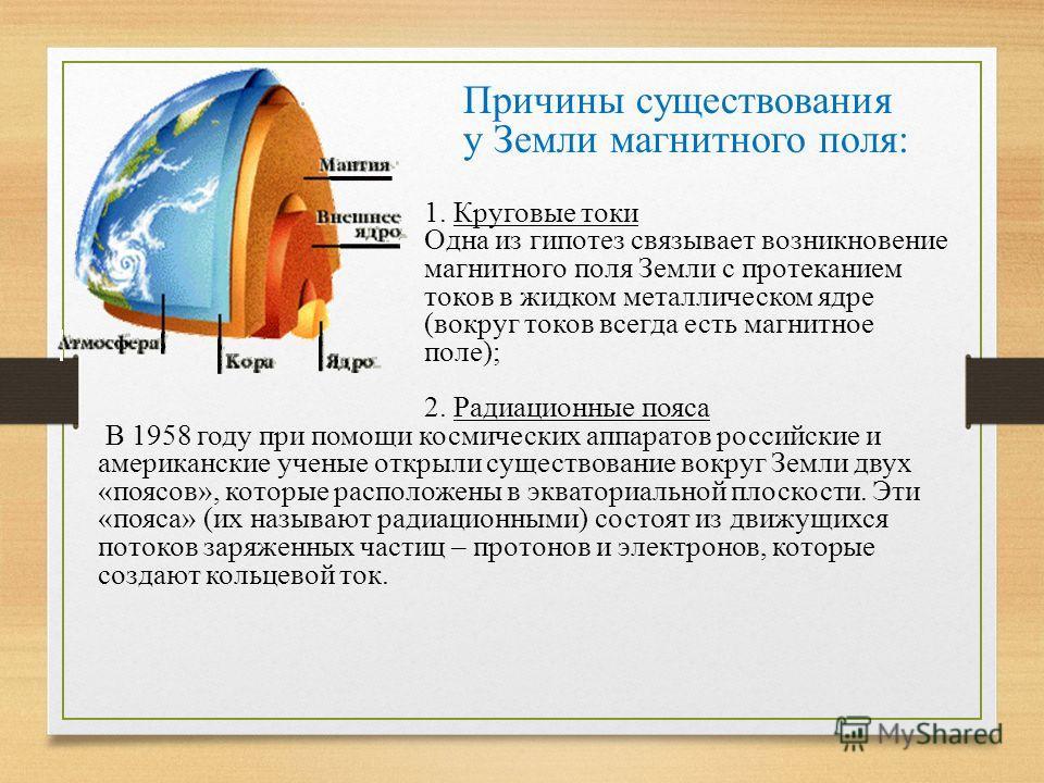 Причины существования у Земли магнитного поля: 1. Круговые токи Одна из гипотез связывает возникновение магнитного поля Земли с протеканием токов в жидком металлическом ядре (вокруг токов всегда есть магнитное поле); 2. Радиационные пояса В 1958 году