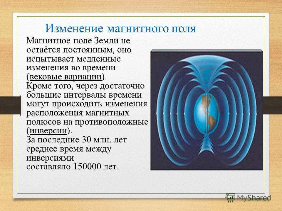 Магнитное поле Земли не остаётся постоянным, оно испытывает медленные изменения во времени (вековые вариации). Кроме того, через достаточно большие интервалы времени могут происходить изменения расположения магнитных полюсов на противоположные (инвер