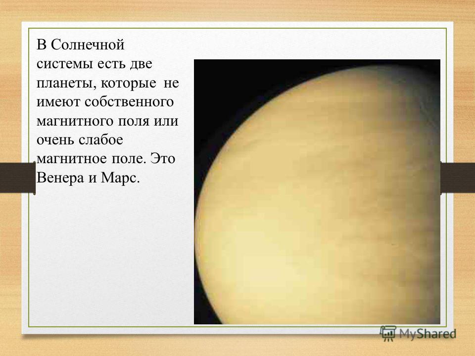 В Солнечной системы есть две планеты, которые не имеют собственного магнитного поля или очень слабое магнитное поле. Это Венера и Марс.
