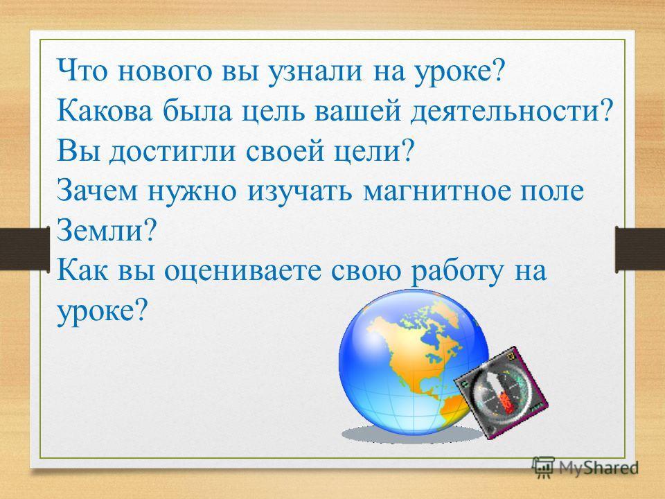 Что нового вы узнали на уроке? Какова была цель вашей деятельности? Вы достигли своей цели? Зачем нужно изучать магнитное поле Земли? Как вы оцениваете свою работу на уроке?