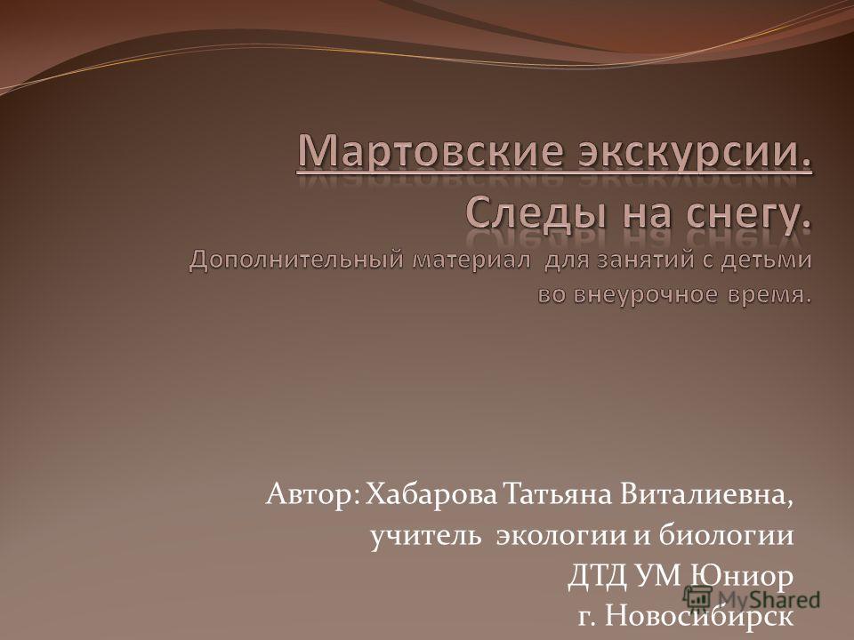 Автор: Хабарова Татьяна Виталиевна, учитель экологии и биологии ДТД УМ Юниор г. Новосибирск