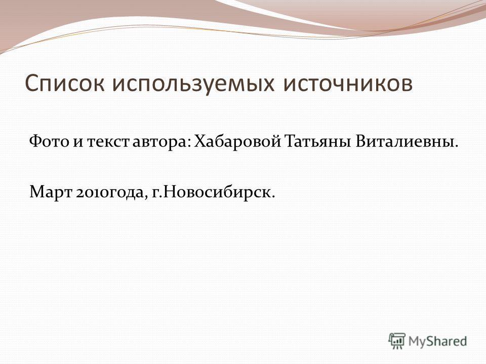 Список используемых источников Фото и текст автора: Хабаровой Татьяны Виталиевны. Март 2010 года, г.Новосибирск.