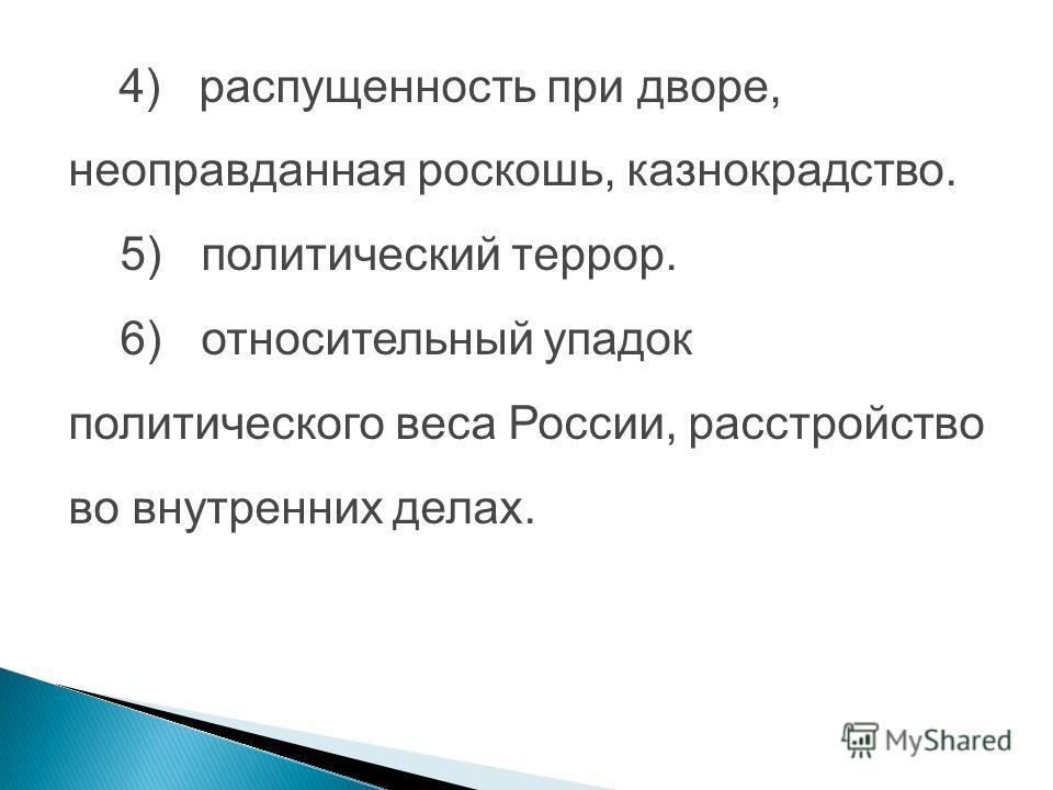 4) распущенность при дворе, неоправданная роскошь, казнокрадство. 5) политический террор. 6) относительный упадок политического веса России, расстройство во внутренних делах.
