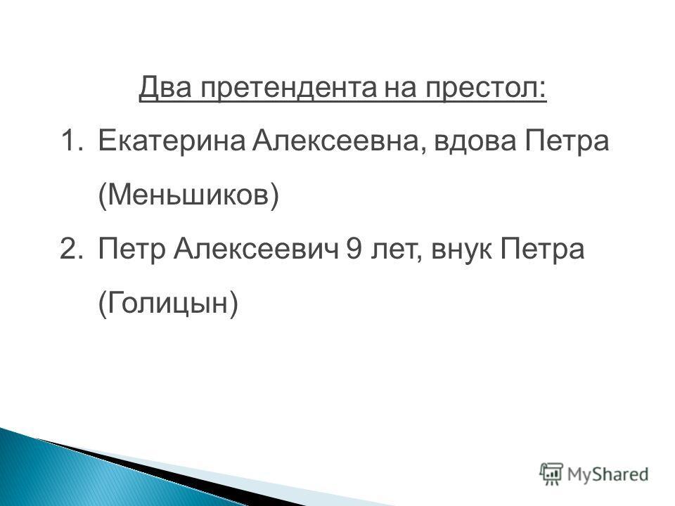 Два претендента на престол: 1. Екатерина Алексеевна, вдова Петра (Меньшиков) 2. Петр Алексеевич 9 лет, внук Петра (Голицын)