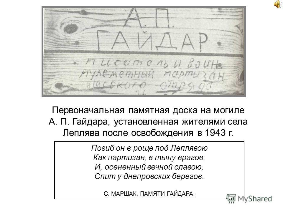 Село Леплява, возле которого погиб А. Гайдар. Место гибели А. Гайдара. Осенью 1941 года отряд, к которому он был прикомандирован, попал в окружение и оказался в тылу врага. Гайдар вступил пулеметчиком в отряд партизан. Писатель погиб в бою с фашистам