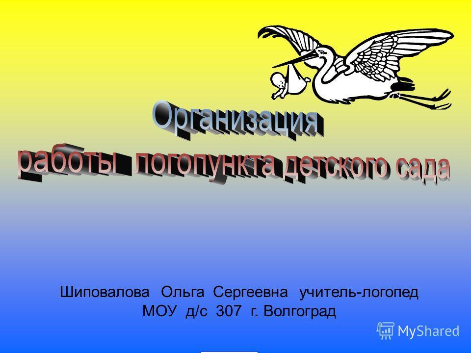 Шиповалова Ольга Сергеевна учитель-логопед МОУ д/с 307 г. Волгоград
