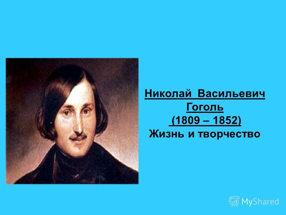 Николай Васильевич Гоголь (1809 – 1852) Жизнь и творчество