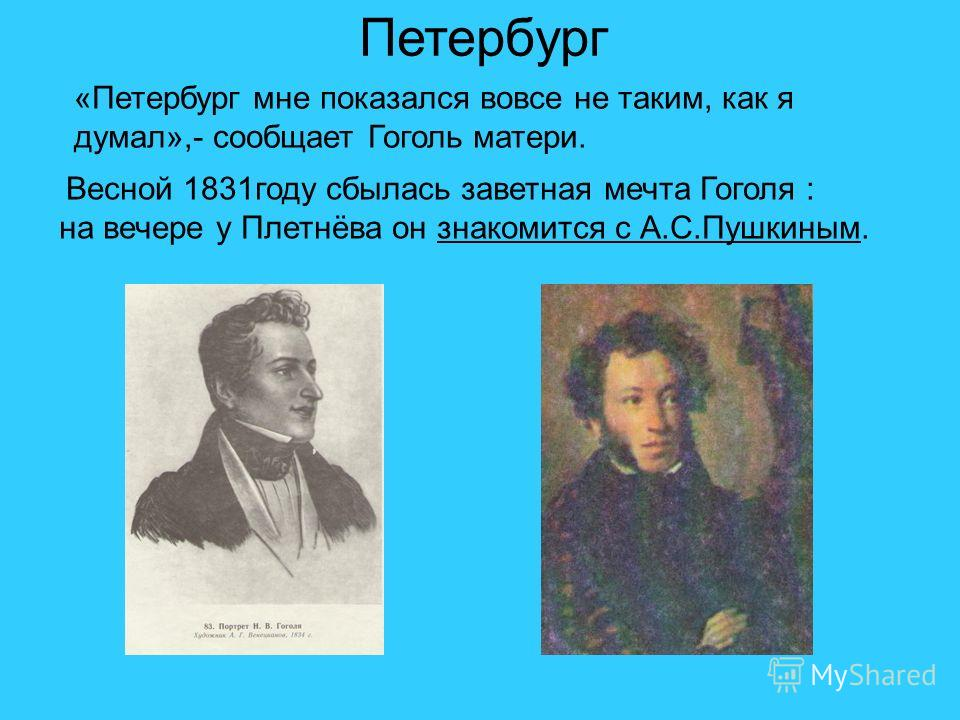 Петербург «Петербург мне показался вовсе не таким, как я думал»,- сообщает Гоголь матери. Весной 1831 году сбылась заветная мечта Гоголя : на вечере у Плетнёва он знакомится с А.С.Пушкиным.