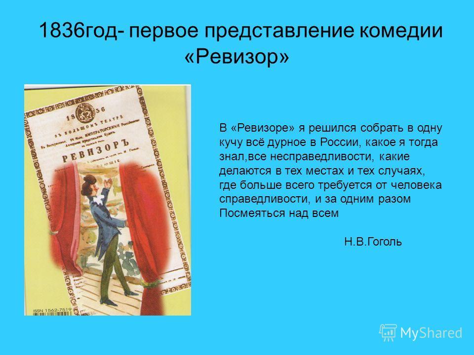 1836 год- первое представление комедии «Ревизор» В «Ревизоре» я решился собрать в одну кучу всё дурное в России, какое я тогда знал,все несправедливости, какие делаются в тех местах и тех случаях, где больше всего требуется от человека справедливости