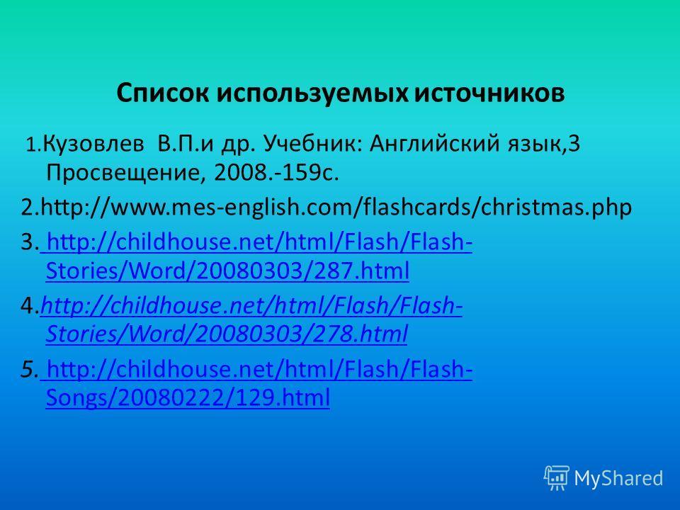 Список используемых источников 1. Кузовлев В.П.и др. Учебник: Английский язык,3 Просвещение, 2008.-159 с. 2.http://www.mes-english.com/flashcards/christmas.php 3. http://childhouse.net/html/Flash/Flash- Stories/Word/20080303/287. html http://childhou