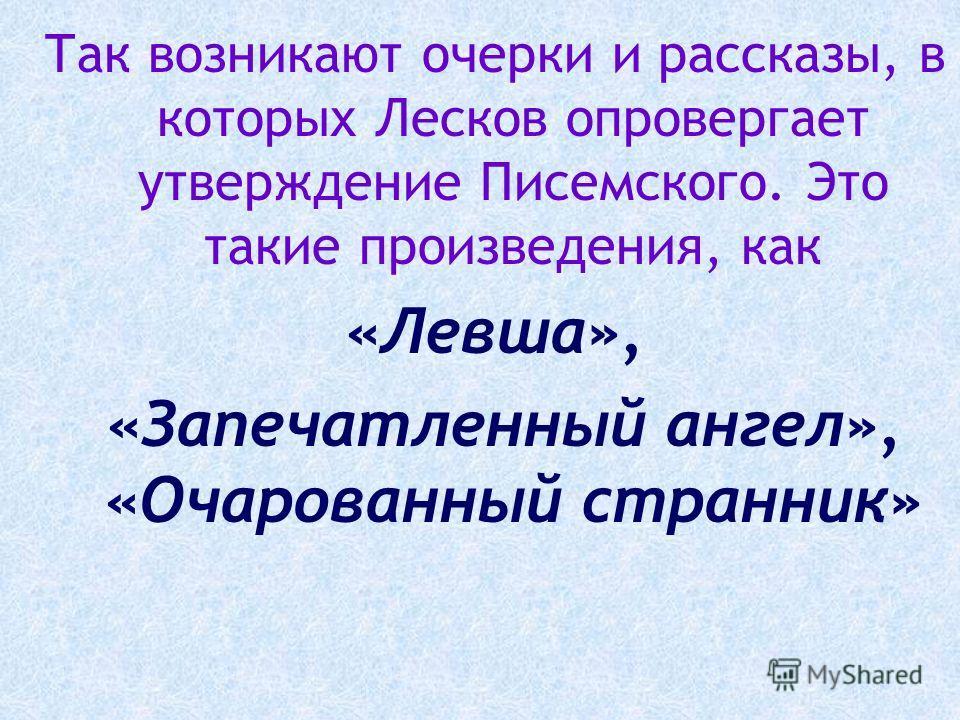 Так возникают очерки и рассказы, в которых Лесков опровергает утверждение Писемского. Это такие произведения, как «Левша», «Запечатленный ангел», «Очарованный странник»
