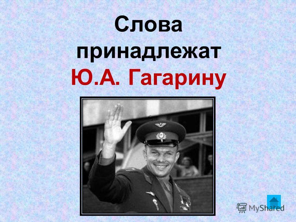 Слова принадлежат Ю.А. Гагарину