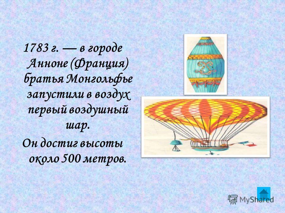 1783 г. в городе Анноне (Франция) братья Монгольфье запустили в воздух первый воздушный шар. Он достиг высоты около 500 метров.