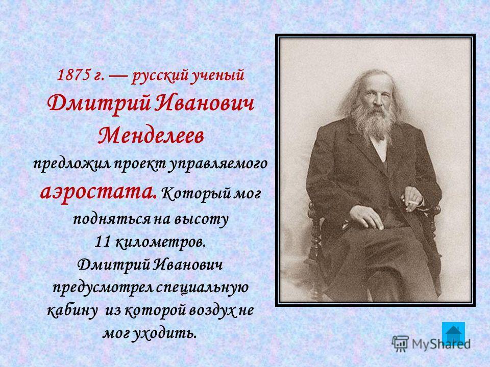 1875 г. русский ученый Дмитрий Иванович Менделеев предложил проект управляемого аэростата. Который мог подняться на высоту 11 километров. Дмитрий Иванович предусмотрел специальную кабину из которой воздух не мог уходить.