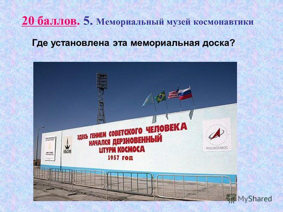 Н 20 баллов. 5. Мемориальный музей космонавтики Где установлена эта мемориальная доска?