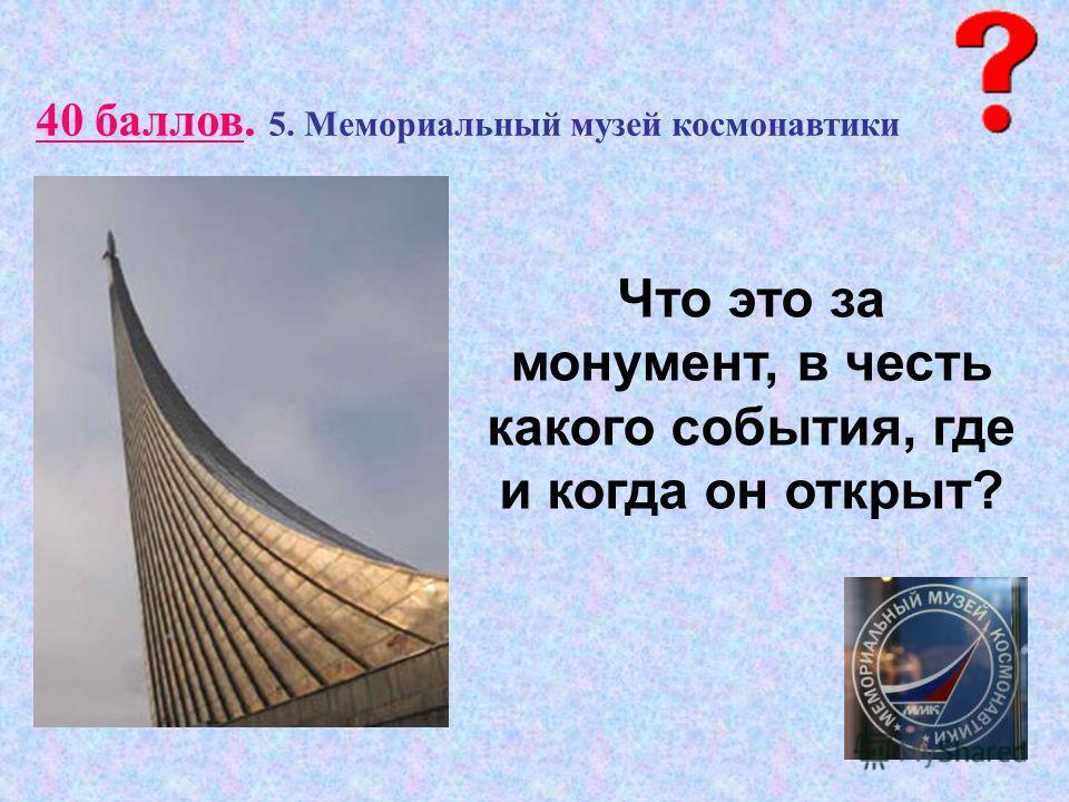 40 баллов. 5. Мемориальный музей космонавтики Что это за монумент, в честь какого события, где и когда он открыт?