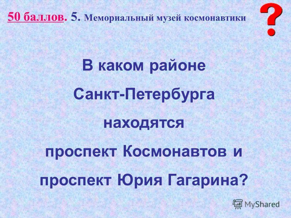 50 баллов. 5. Мемориальный музей космонавтики В каком районе Санкт-Петербурга находятся проспект Космонавтов и проспект Юрия Гагарина?