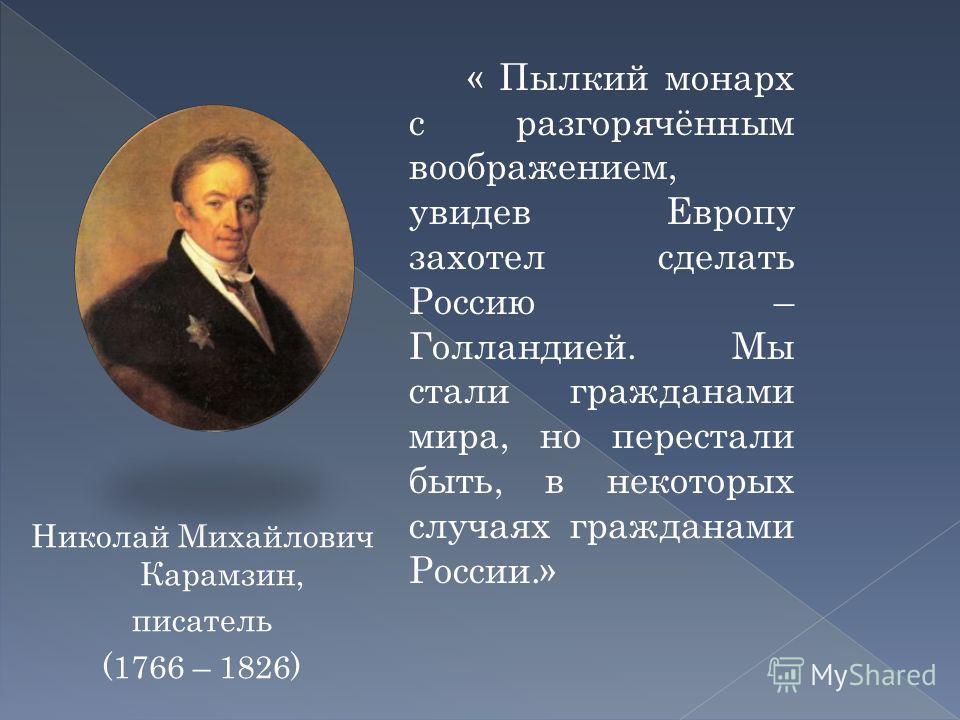 Николай Михайлович Карамзин, писатель (1766 – 1826) « Пылкий монарх с разгорячённым воображением, увидев Европу захотел сделать Россию – Голландией. Мы стали гражданами мира, но перестали быть, в некоторых случаях гражданами России.»