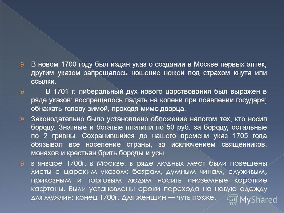В новом 1700 году был издан указ о создании в Москве первых аптек; другим указом запрещалось ношение ножей под страхом кнута или ссылки. В 1701 г. либеральный дух нового царствования был выражен в ряде указов: воспрещалось падать на колени при появле