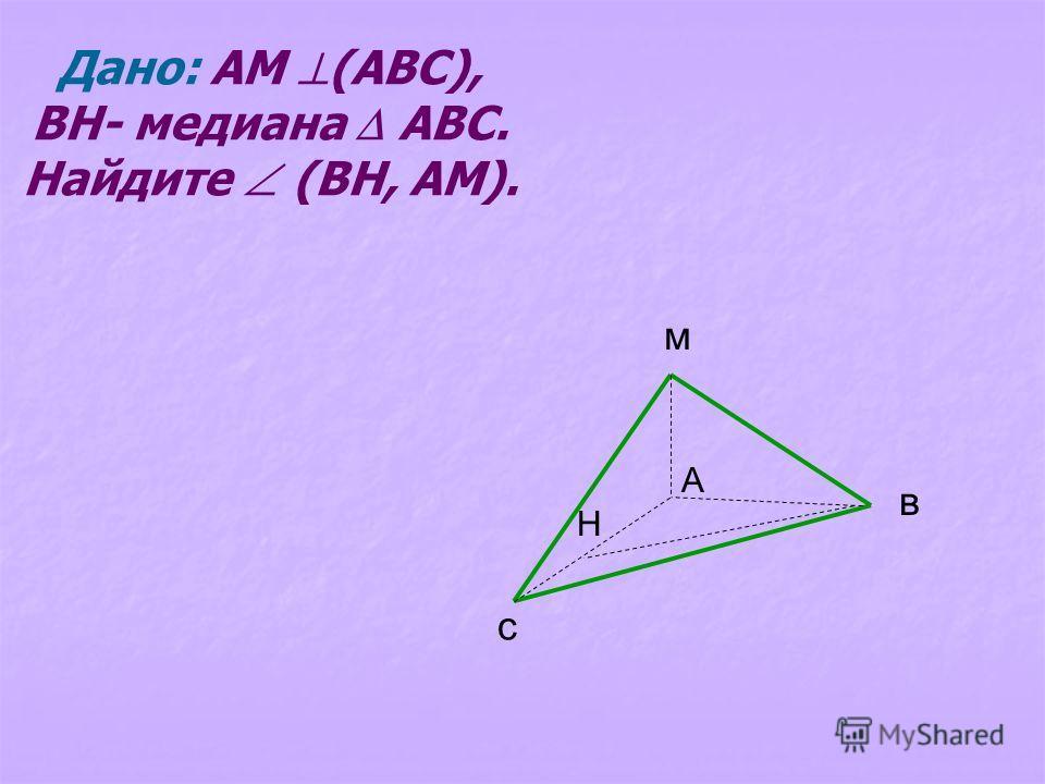Дано: АМ (АВС), ВН- медиана АВС. Найдите (ВН, АМ). с м в А Н