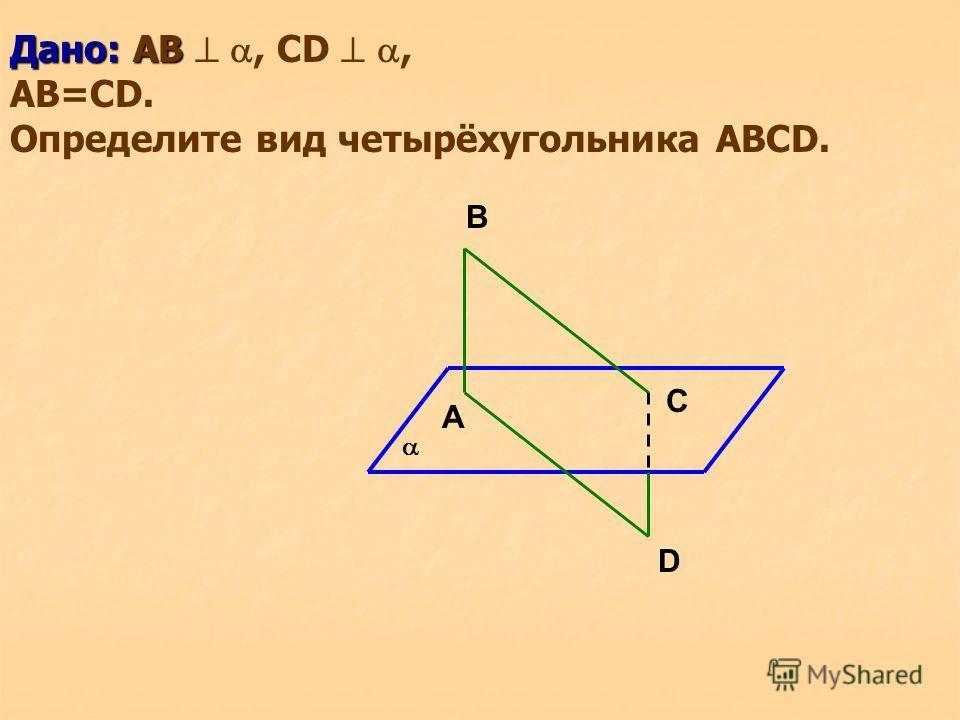 Дано: AB Дано: AB, CD, AB=CD. Определите вид четырёхугольника ABCD. B D C A