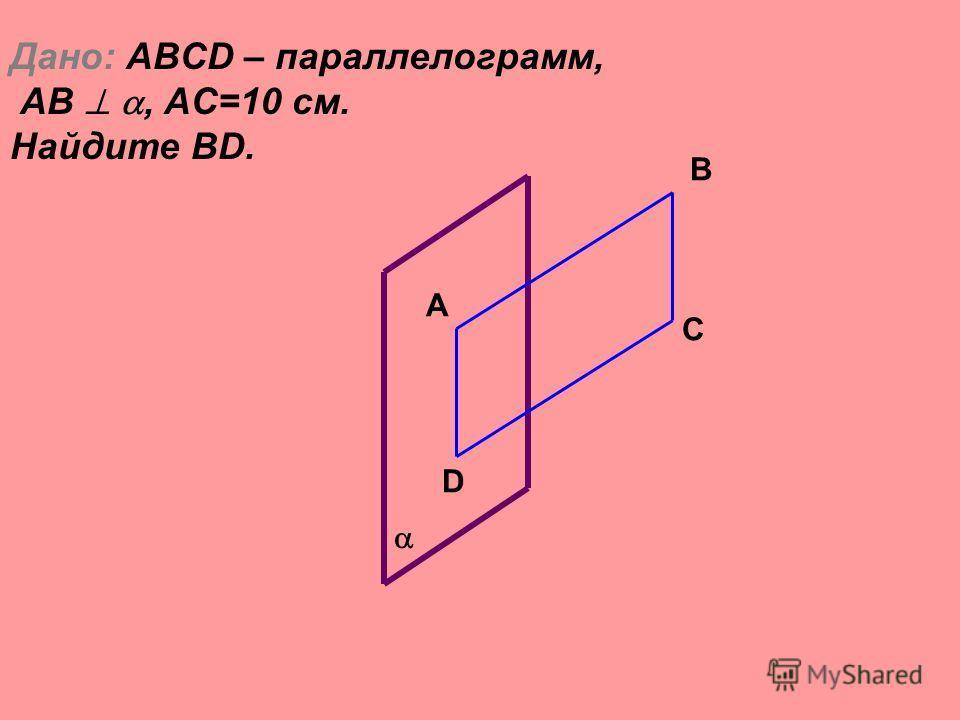 Дано: ABCD – параллелограмм, AB, АС=10 см. Найдите BD. B A C D