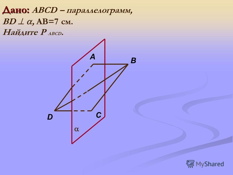 Дано: Дано: ABCD – параллелограмм, BD, АВ=7 см. Найдите Р АВCD. B A D C
