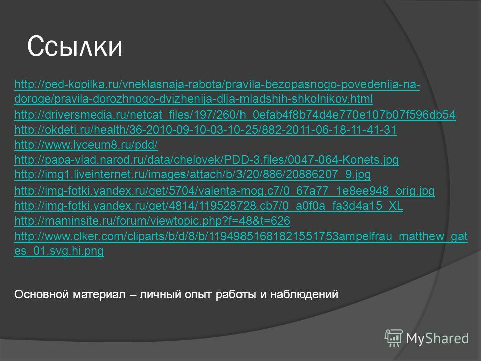 Ссылки http://ped-kopilka.ru/vneklasnaja-rabota/pravila-bezopasnogo-povedenija-na- doroge/pravila-dorozhnogo-dvizhenija-dlja-mladshih-shkolnikov.html http://driversmedia.ru/netcat_files/197/260/h_0efab4f8b74d4e770e107b07f596db54 http://okdeti.ru/heal