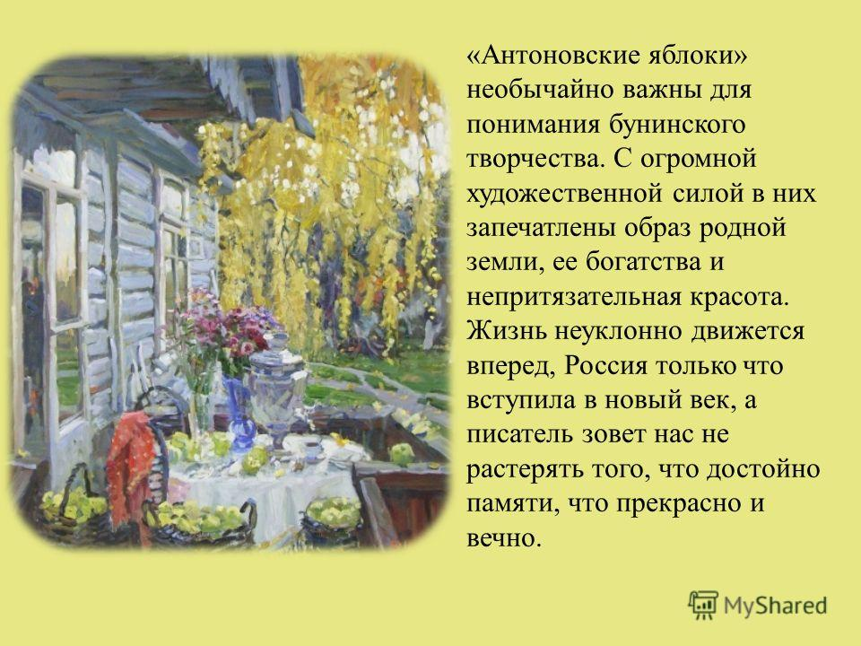 «Антоновские яблоки» необычайно важны для понимания бунинского творчества. С огромной художественной силой в них запечатлены образ родной земли, ее богатства и непритязательная красота. Жизнь неуклонно движется вперед, Россия только что вступила в но