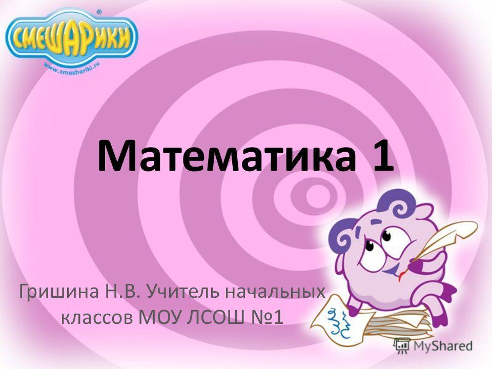 Математика 1 Гришина Н.В. Учитель начальных классов МОУ ЛСОШ 1