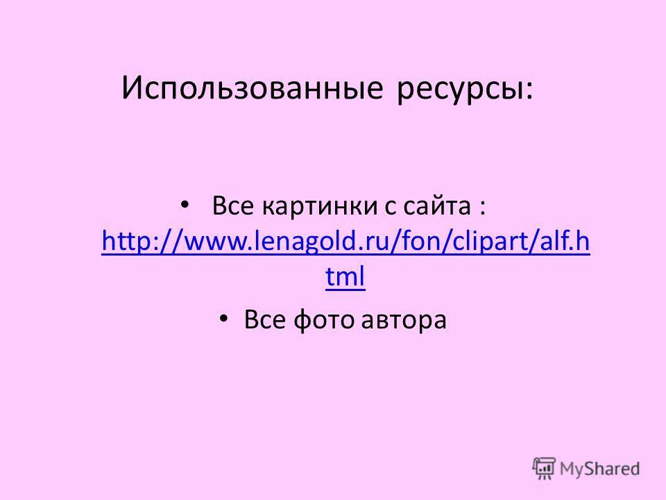 Использованные ресурсы: Все картинки с сайта : http://www.lenagold.ru/fon/clipart/alf.h tml http://www.lenagold.ru/fon/clipart/alf.h tml Все фото автора