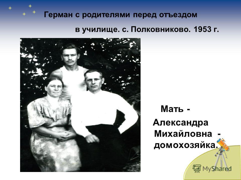Герман с родителями перед отъездом в училище. с. Полковниково. 1953 г. Мать - Александра Михайловна - домохозяйка.