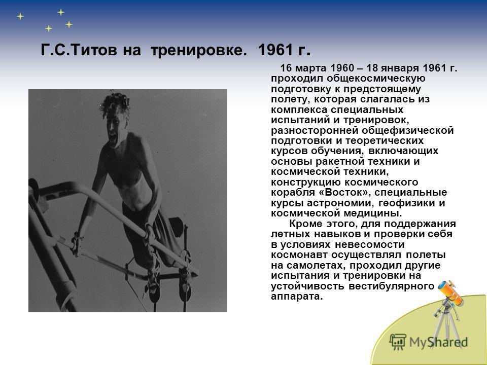 Г.С.Титов на тренировке. 1961 г. 16 марта 1960 – 18 января 1961 г. проходил общекосмическую подготовку к предстоящему полету, которая слагалась из комплекса специальных испытаний и тренировок, разносторонней общефизической подготовки и теоретических