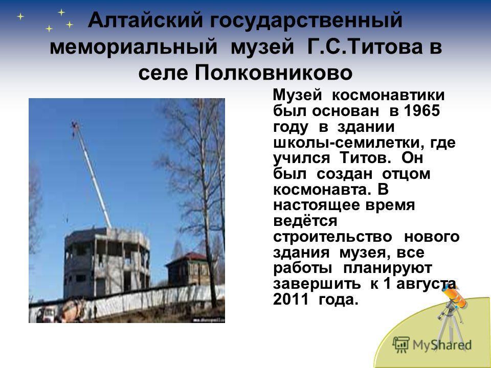 Алтайский государственный мемориальный музей Г.С.Титова в селе Полковниково Музей космонавтики был основан в 1965 году в здании школы-семилетки, где учился Титов. Он был создан отцом космонавта. В настоящее время ведётся строительство нового здания м