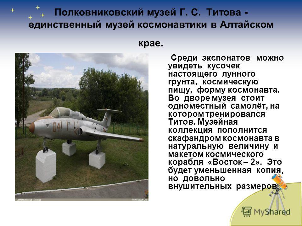 Полковниковский музей Г. С. Титова - единственный музей космонавтики в Алтайском крае. Среди экспонатов можно увидеть кусочек настоящего лунного грунта, космическую пищу, форму космонавта. Во дворе музея стоит одноместный самолёт, на котором трениров