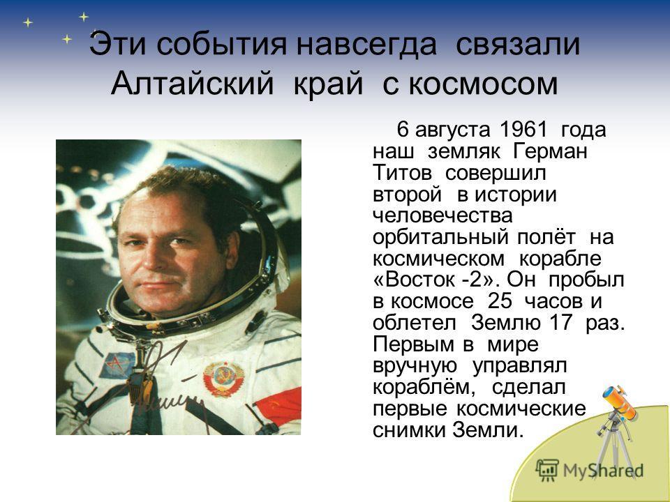 Эти события навсегда связали Алтайский край с космосом 6 августа 1961 года наш земляк Герман Титов совершил второй в истории человечества орбитальный полёт на космическом корабле «Восток -2». Он пробыл в космосе 25 часов и облетел Землю 17 раз. Первы