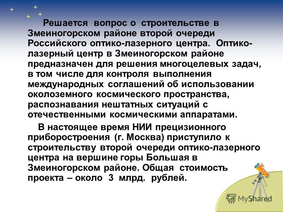 Решается вопрос о строительстве в Змеиногорском районе второй очереди Российского оптико-лазерного центра. Оптико- лазерный центр в Змеиногорском районе предназначен для решения многоцелевых задач, в том числе для контроля выполнения международных со