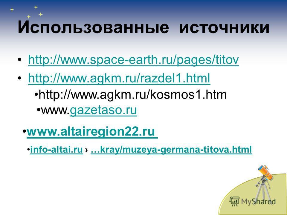 Использованные источники http://www.space-earth.ru/pages/titov http://www.agkm.ru/razdel1. html http://www.agkm.ru/kosmos1. htm www.altairegion22. ru www.gazetaso.rugazetaso.ru info-altai.ru …kray/muzeya-germana-titova.htmlinfo-altai.ru…kray/muzeya-g