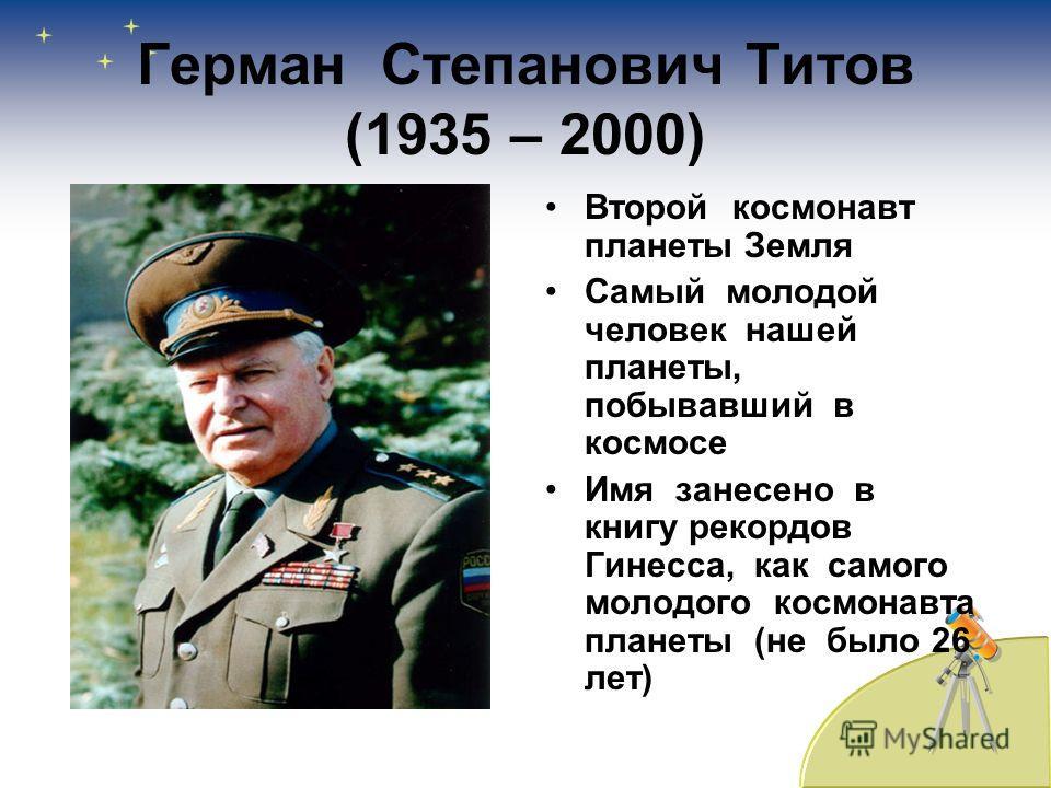 Герман Степанович Титов (1935 – 2000) Второй космонавт планеты Земля Самый молодой человек нашей планеты, побывавший в космосе Имя занесено в книгу рекордов Гинесса, как самого молодого космонавта планеты (не было 26 лет)