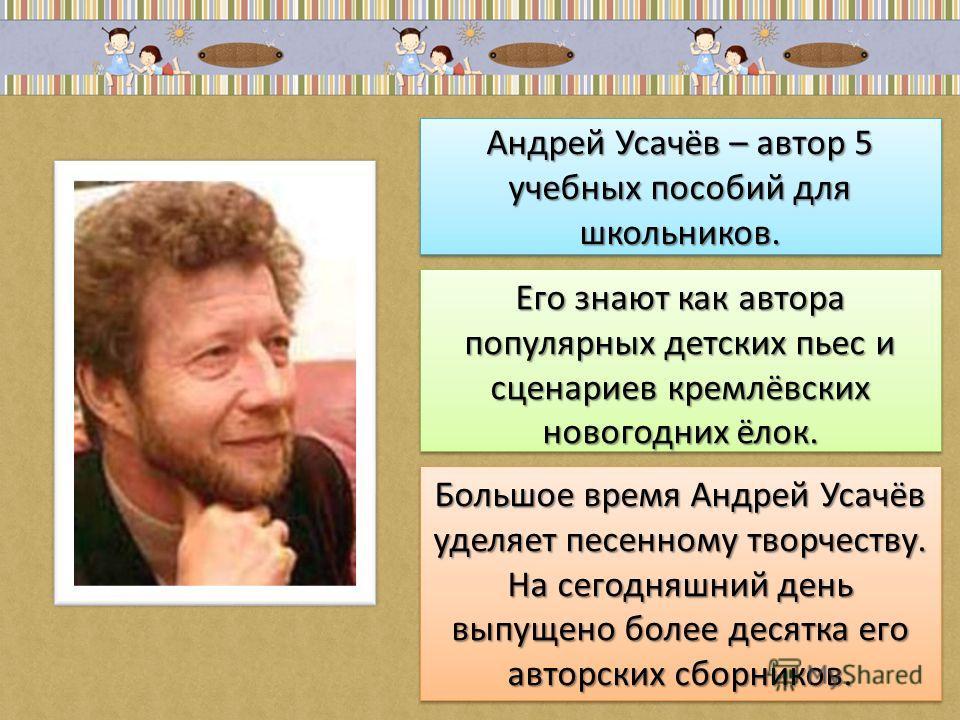 Андрей Усачёв – автор 5 учебных пособий для школьников. Его знают как автора популярных детских пьес и сценариев кремлёвских новогодних ёлок. Большое время Андрей Усачёв уделяет песенному творчеству. На сегодняшний день выпущено более десятка его авт