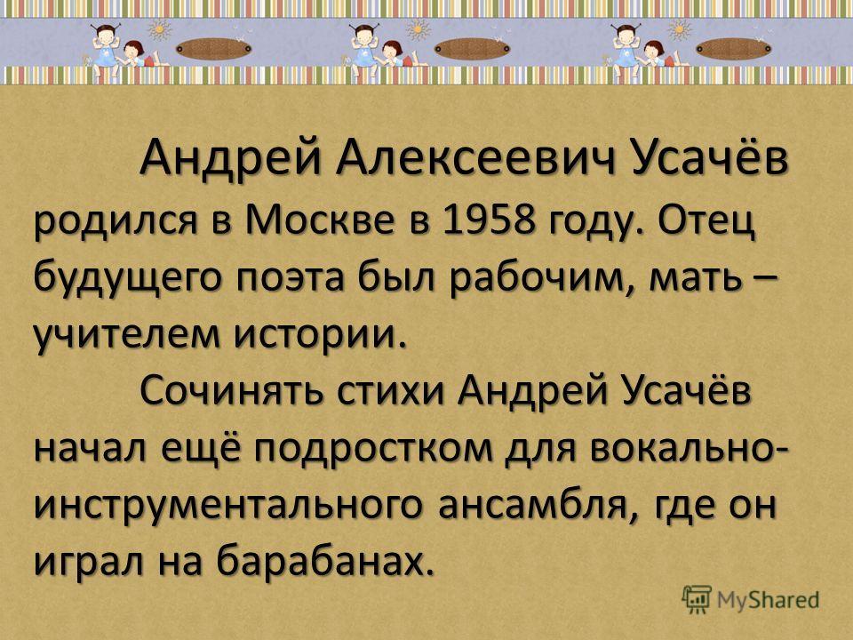Андрей Алексеевич Усачёв родился в Москве в 1958 году. Отец будущего поэта был рабочим, мать – учителем истории. Сочинять стихи Андрей Усачёв начал ещё подростком для вокально- инструментального ансамбля, где он играл на барабанах. Андрей Алексеевич