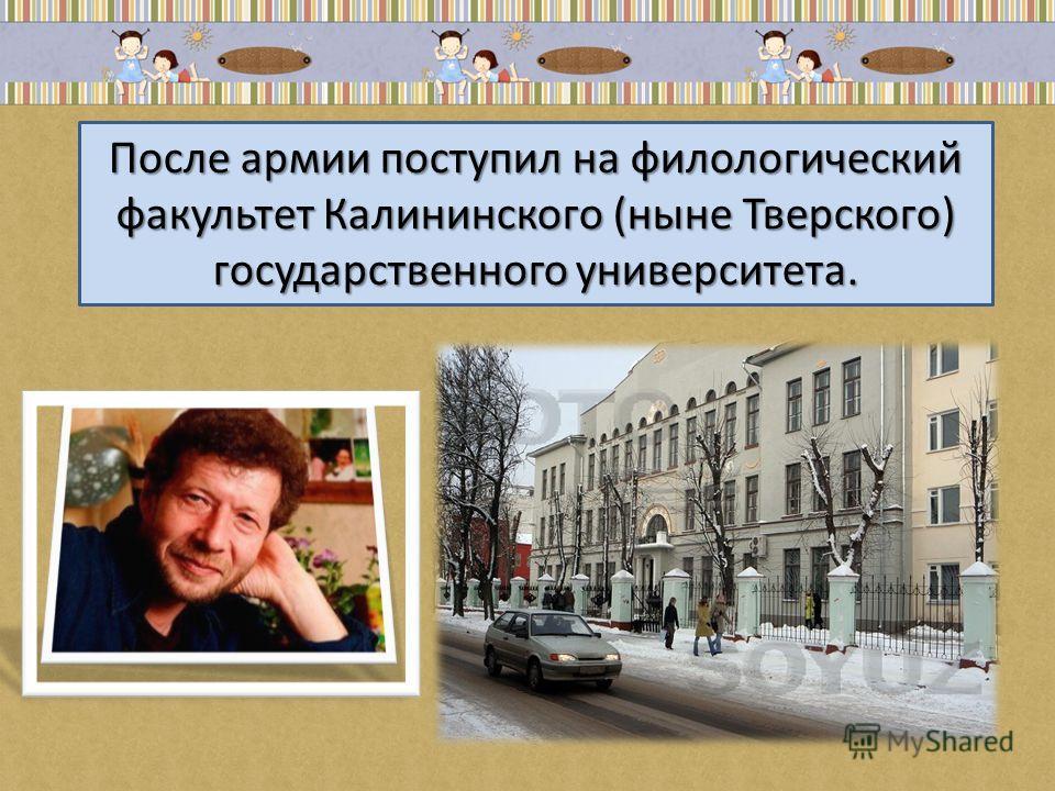 После армии поступил на филологический факультет Калининского (ныне Тверского) государственного университета.