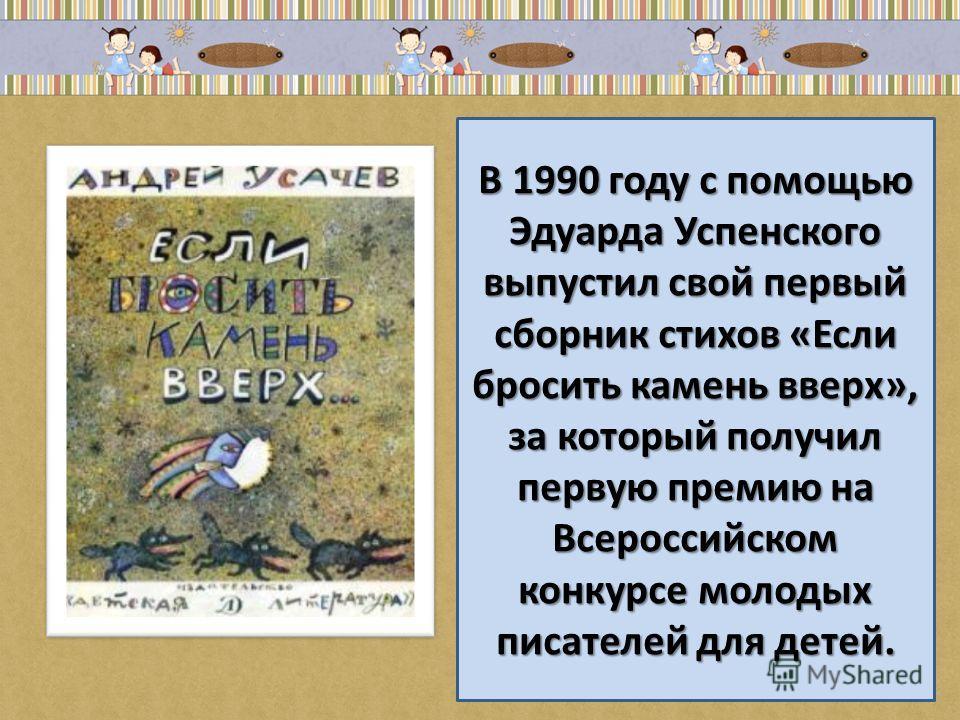 В 1990 году с помощью Эдуарда Успенского выпустил свой первый сборник стихов «Если бросить камень вверх», за который получил первую премию на Всероссийском конкурсе молодых писателей для детей.