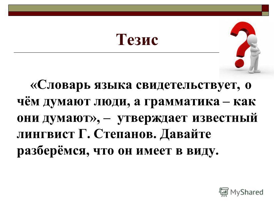 Тезис «Словарь языка свидетельствует, о чём думают люди, а грамматика – как они думают», – утверждает известный лингвист Г. Степанов. Давайте разберёмся, что он имеет в виду.