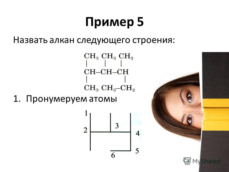 Пример 5 Назвать алкан следующего строения: 1. Пронумеруем атомы